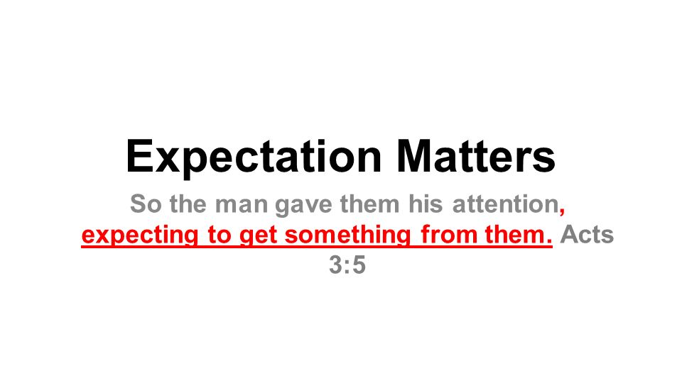 Expectation Matters So the man gave them his attention, expecting to get something from them. Acts 3:5