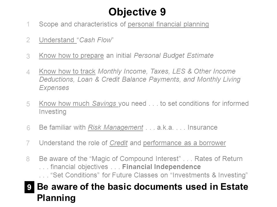 Objective 9 Scope and characteristics of personal financial planning Understand Cash Flow Know how to prepare an initial Personal Budget Estimate Know