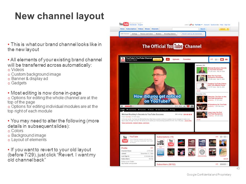 Google Confidential and Proprietary New channel layout 43 This is what our brand channel looks like in the new layout All elements of your existing br