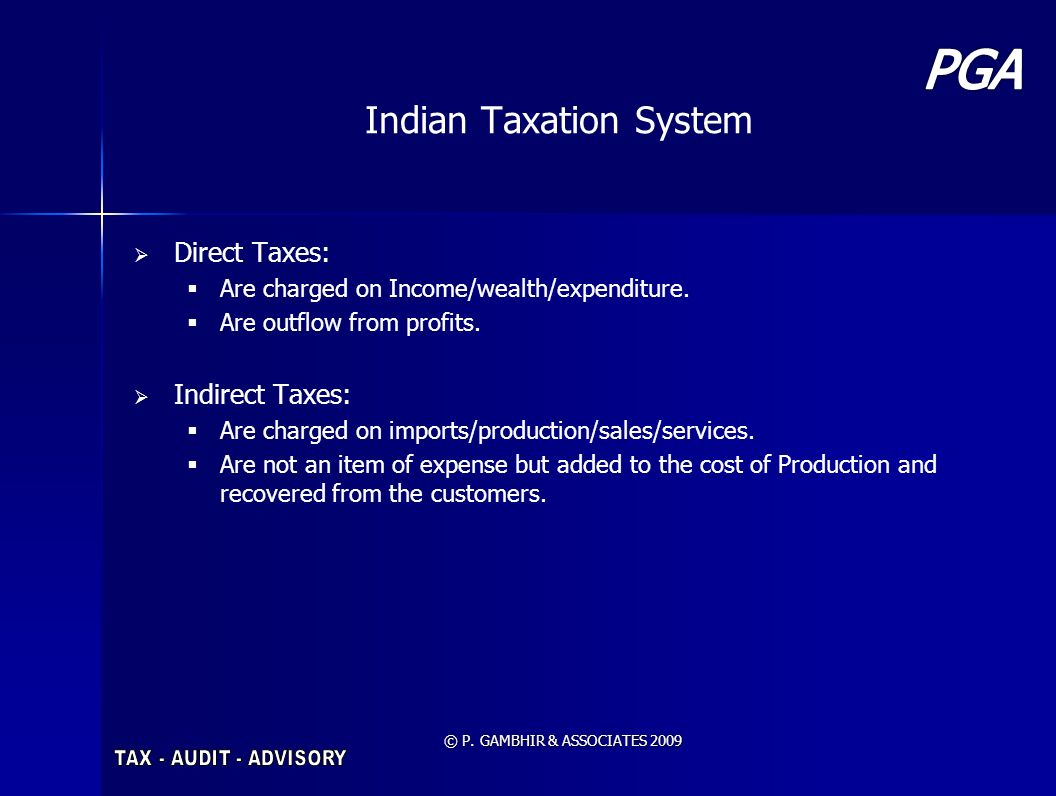 © P. GAMBHIR & ASSOCIATES 2009 Indian Taxation System Direct Taxes: Are charged on Income/wealth/expenditure. Are outflow from profits. Indirect Taxes