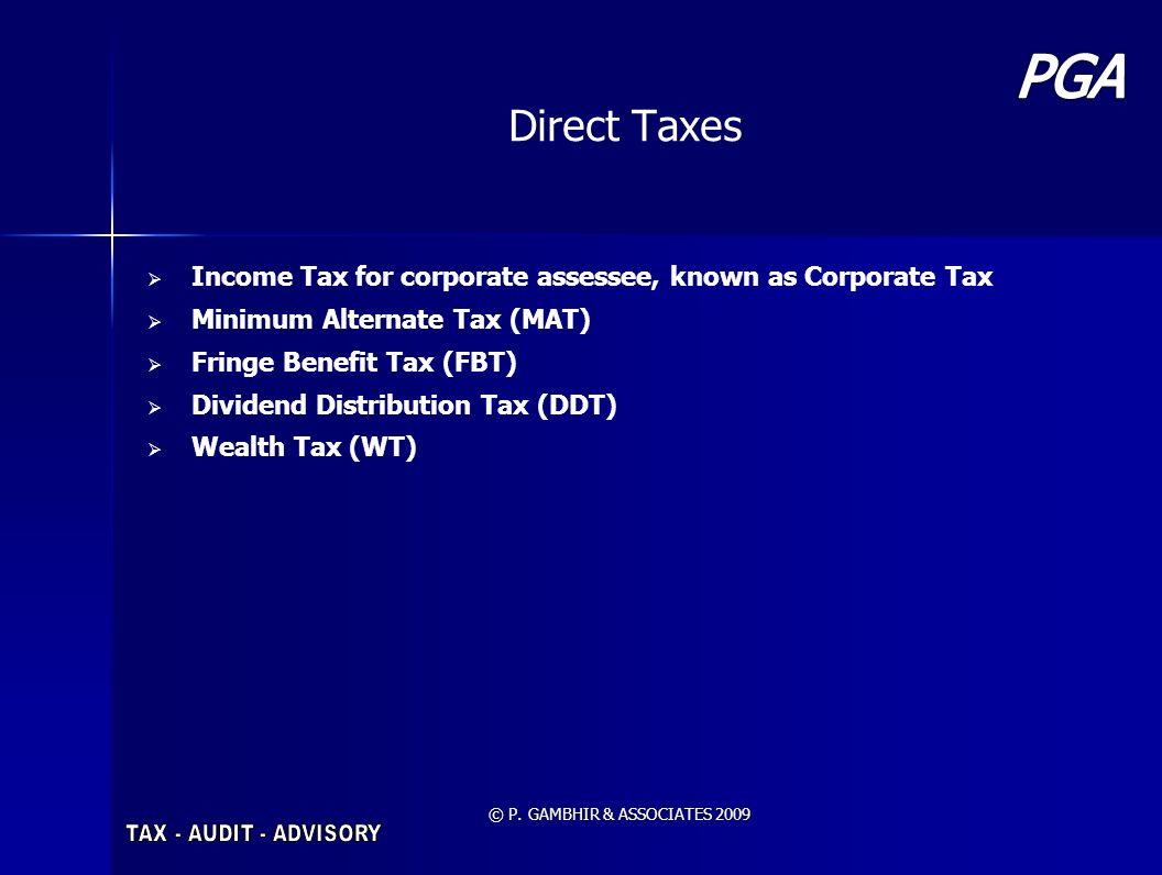 © P. GAMBHIR & ASSOCIATES 2009 Direct Taxes Income Tax for corporate assessee, known as Corporate Tax Minimum Alternate Tax (MAT) Fringe Benefit Tax (