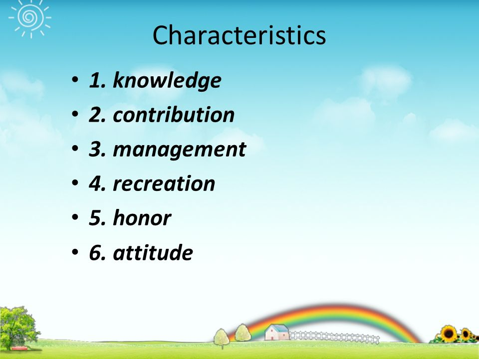 Characteristics 1. knowledge 2. contribution 3. management 4. recreation 5. honor 6. attitude