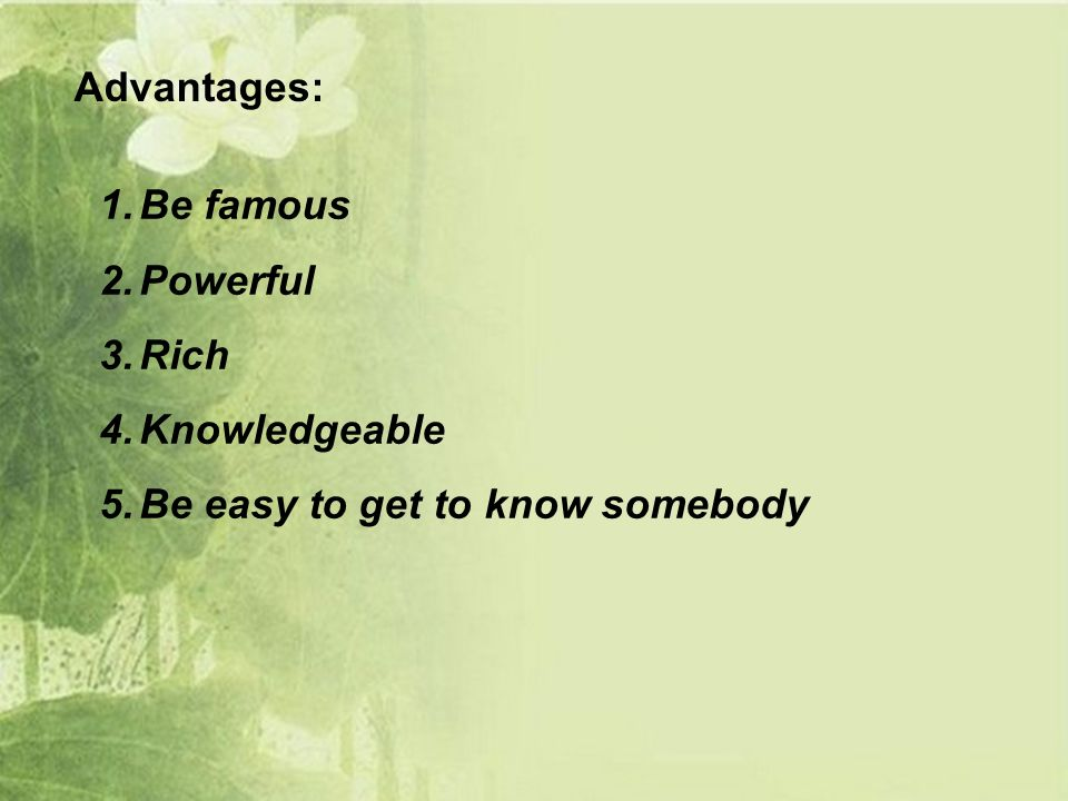 Advantages: 1.Be famous 2.Powerful 3.Rich 4.Knowledgeable 5.Be easy to get to know somebody