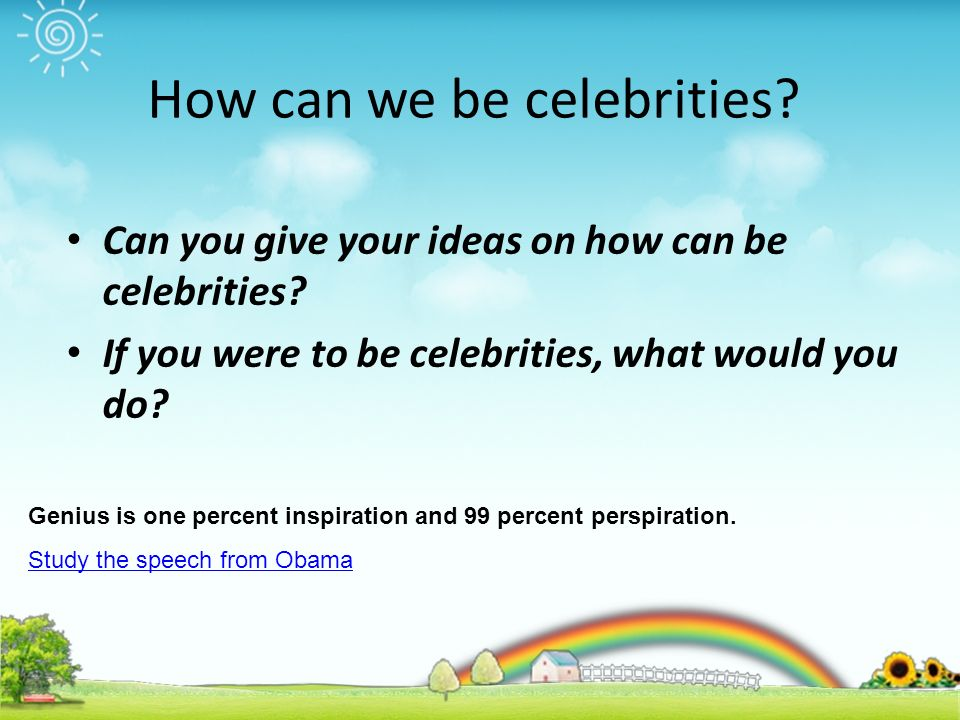 How can we be celebrities. Can you give your ideas on how can be celebrities.