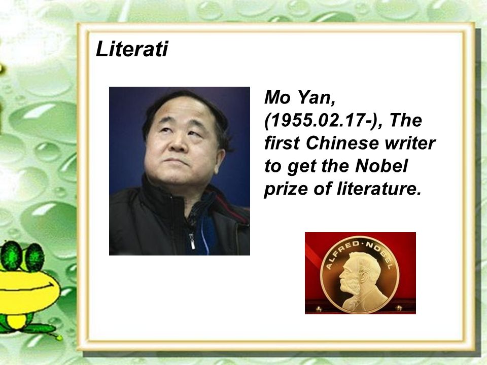 Literati Mo Yan, (1955.02.17-), The first Chinese writer to get the Nobel prize of literature.