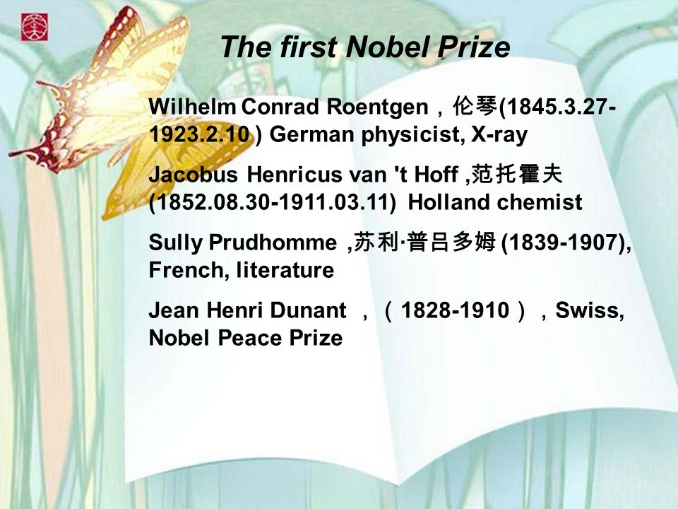 The first Nobel Prize Wilhelm Conrad Roentgen (1845.3.27- 1923.2.10 ) German physicist, X-ray Jacobus Henricus van t Hoff, (1852.08.30-1911.03.11) Holland chemist Sully Prudhomme, · (1839-1907), French, literature Jean Henri Dunant 1828-1910 Swiss, Nobel Peace Prize