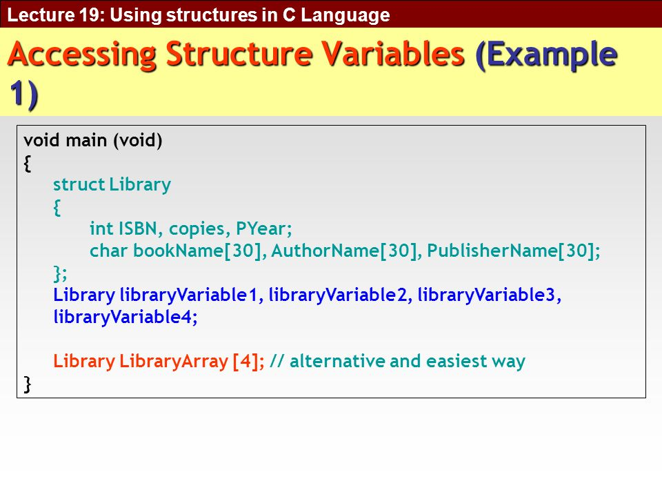 Lecture 19: Using structures in C Language Accessing Structure Variables (Example 1) void main (void) { struct Library { int ISBN, copies, PYear; char bookName[30], AuthorName[30], PublisherName[30]; }; Library libraryVariable1, libraryVariable2, libraryVariable3, libraryVariable4; Library LibraryArray [4]; // alternative and easiest way }