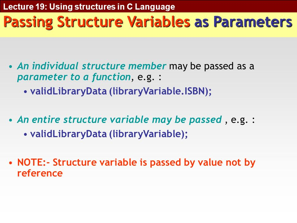 Lecture 19: Using structures in C Language Passing Structure Variables as Parameters An individual structure member may be passed as a parameter to a function, e.g.