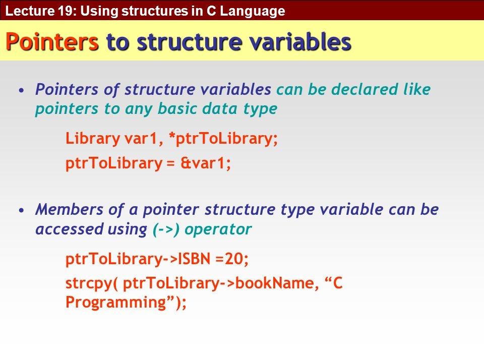 Lecture 19: Using structures in C Language Pointers to structure variables Pointers of structure variables can be declared like pointers to any basic data type Library var1, *ptrToLibrary; ptrToLibrary = &var1; Members of a pointer structure type variable can be accessed using (->) operator ptrToLibrary->ISBN =20; strcpy( ptrToLibrary->bookName, C Programming);