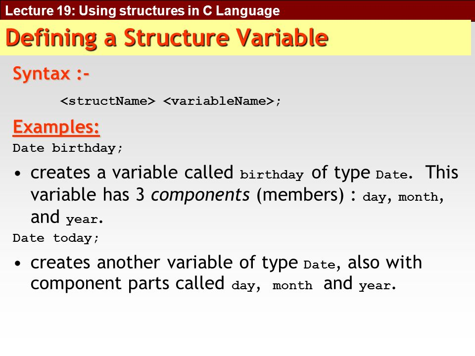 Lecture 19: Using structures in C Language Structures within Structures void main () { struct University {char Name [30]; char city [30]; Library libraryVariable; }; University universityVariable; strcpy (universityVariable.Name, UET); strcpy (universityVariable.city, ROME); universityVariable.libraryVariable.ISBN = 1293; strcpy (universityVariable.libraryVariable.bookName, C programming); }