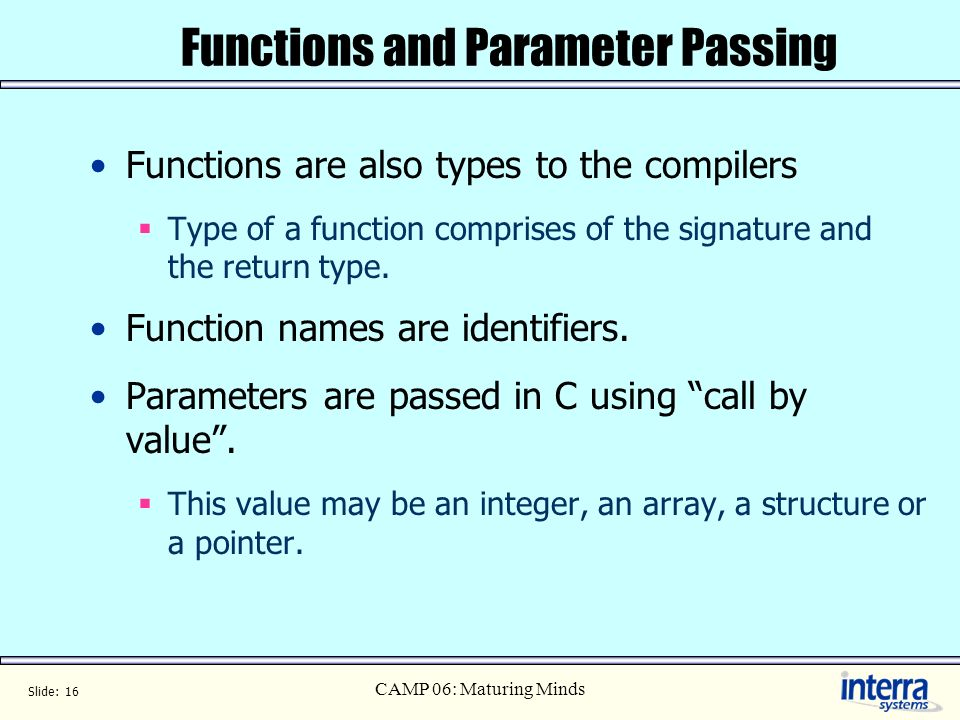 Slide: 16 CAMP 06: Maturing Minds Functions and Parameter Passing Functions are also types to the compilers Type of a function comprises of the signature and the return type.