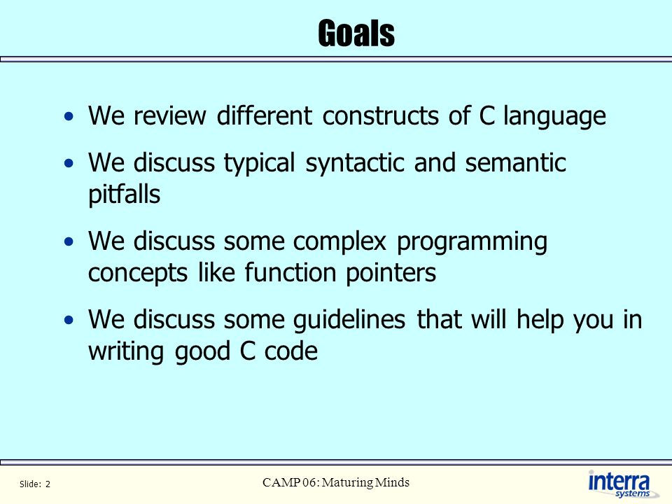 Slide: 2 CAMP 06: Maturing Minds Goals We review different constructs of C language We discuss typical syntactic and semantic pitfalls We discuss some complex programming concepts like function pointers We discuss some guidelines that will help you in writing good C code