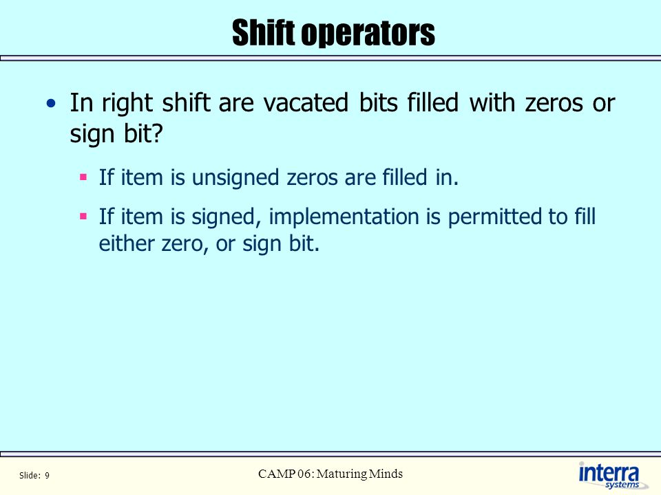 Slide: 9 CAMP 06: Maturing Minds Shift operators In right shift are vacated bits filled with zeros or sign bit.