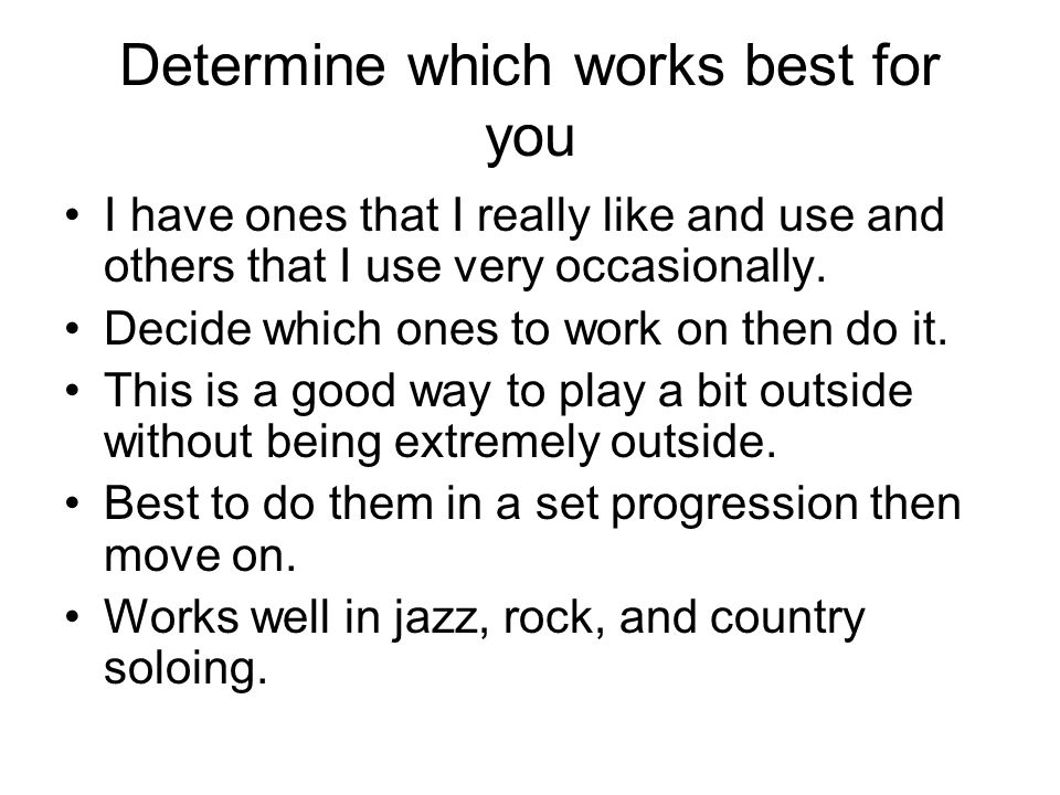 Determine which works best for you I have ones that I really like and use and others that I use very occasionally. Decide which ones to work on then d