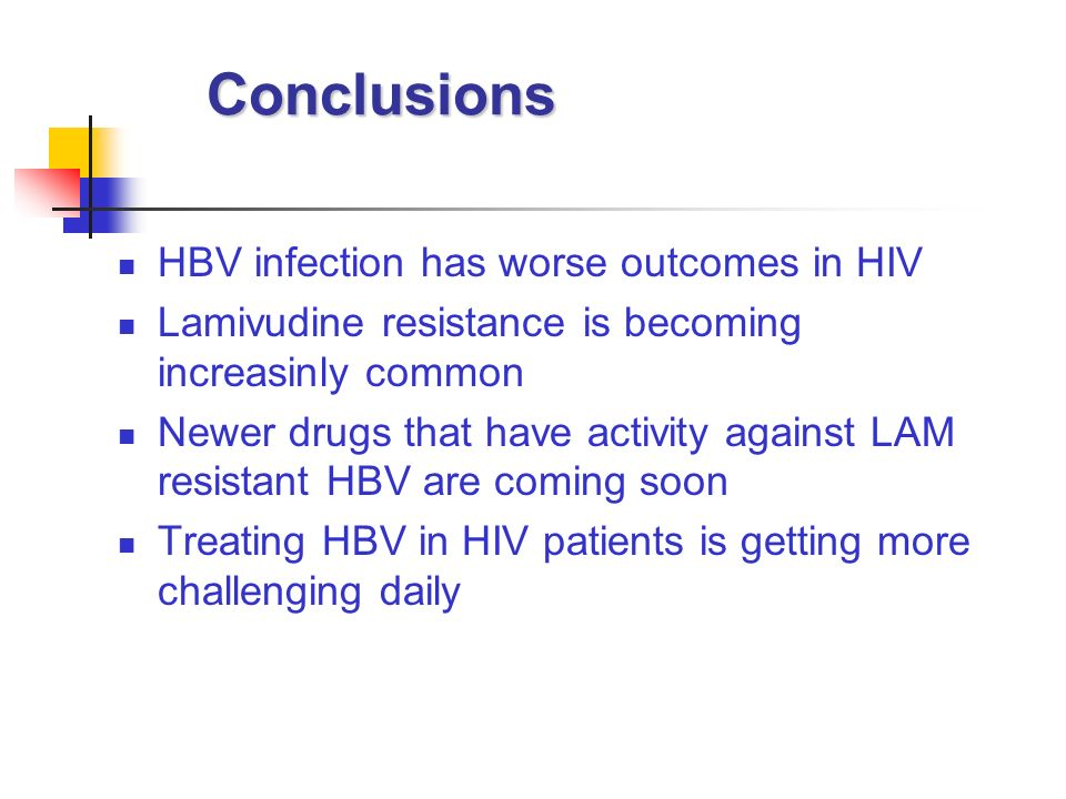 Conclusions HBV infection has worse outcomes in HIV Lamivudine resistance is becoming increasinly common Newer drugs that have activity against LAM re