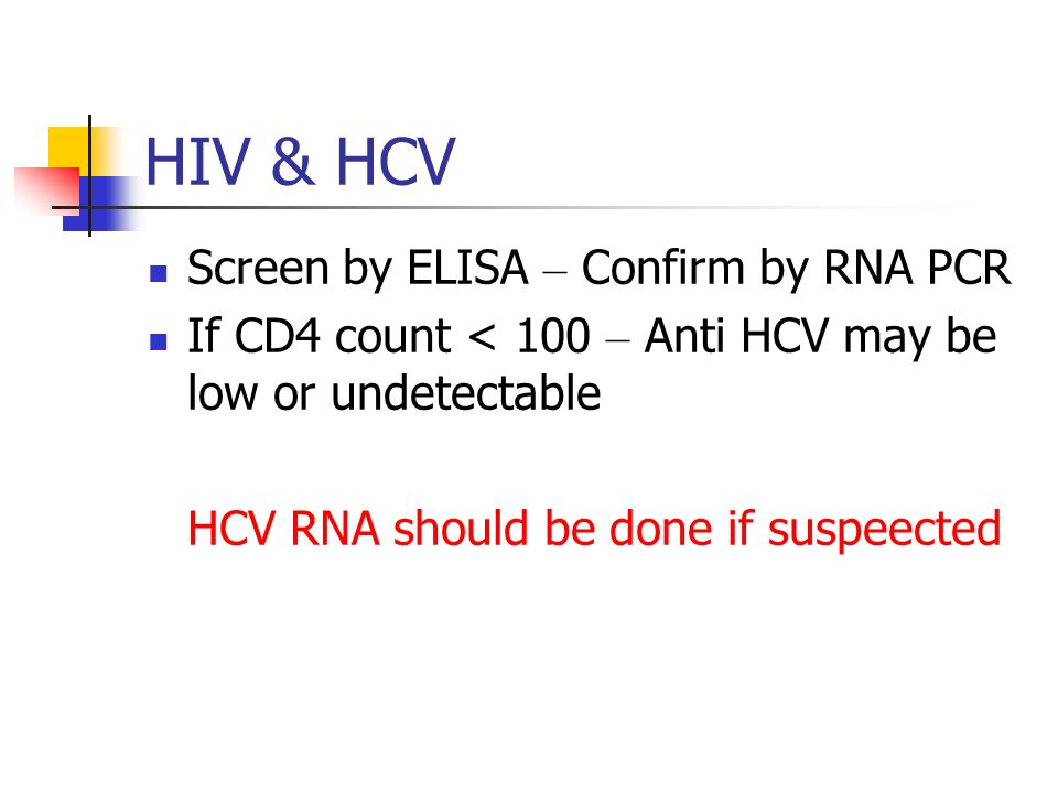 HIV & HCV Screen by ELISA – Confirm by RNA PCR If CD4 count < 100 – Anti HCV may be low or undetectable HCV RNA should be done if suspeected