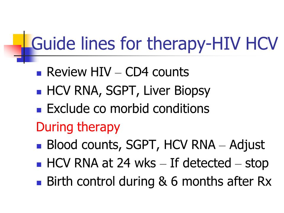 Guide lines for therapy-HIV HCV Review HIV – CD4 counts HCV RNA, SGPT, Liver Biopsy Exclude co morbid conditions During therapy Blood counts, SGPT, HC