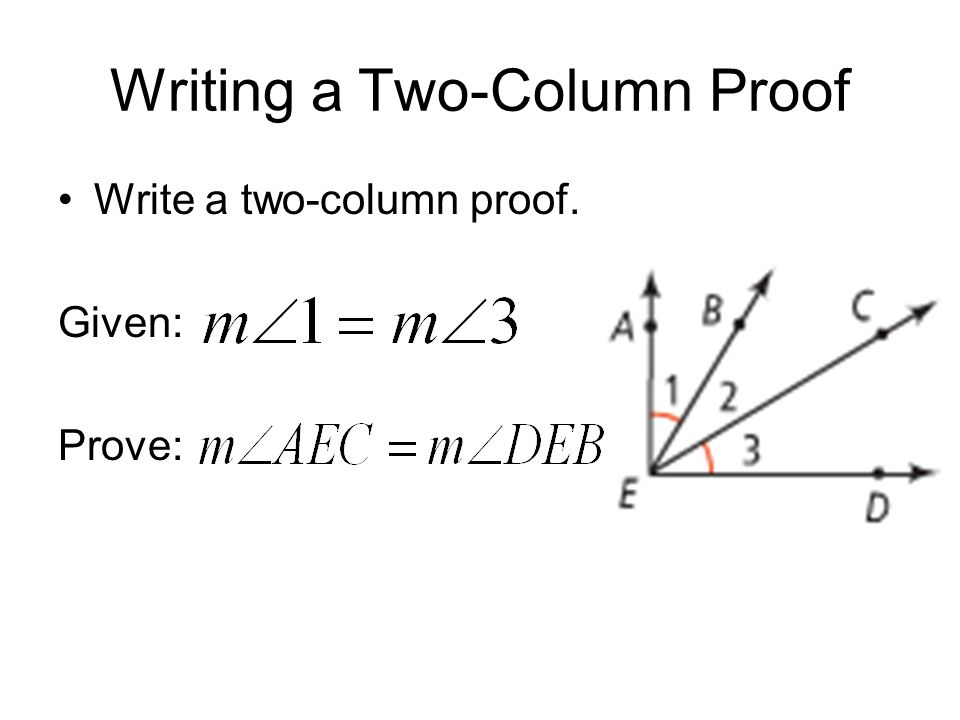 Writing a Two-Column Proof Write a two-column proof. Given: Prove:
