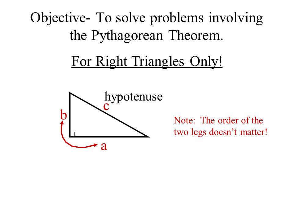 a b c Pythagorean Theorem Objective- To solve problems involving the Pythagorean Theorem.