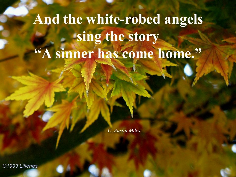 And the white-robed angels sing the story A sinner has come home. C. Austin Miles ©1993 Lillenas