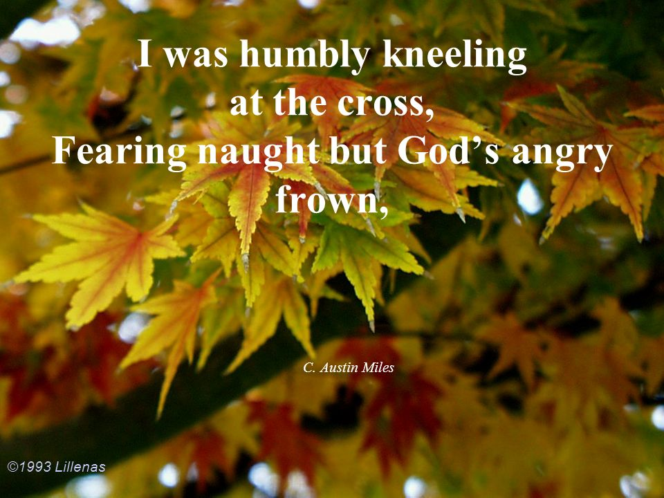 I was humbly kneeling at the cross, Fearing naught but Gods angry frown, C. Austin Miles ©1993 Lillenas