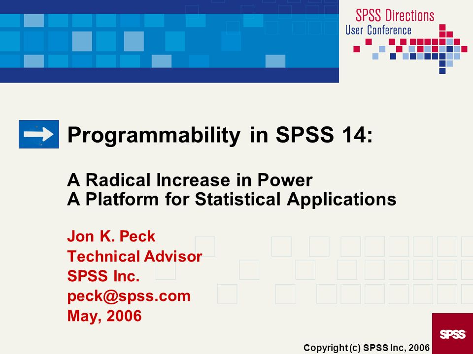 Programmability in SPSS 14: A Radical Increase in Power A Platform for Statistical Applications Jon K. Peck Technical Advisor SPSS Inc. peck@spss.com