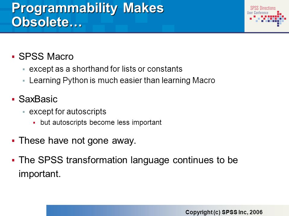 Programmability Makes Obsolete… SPSS Macro except as a shorthand for lists or constants Learning Python is much easier than learning Macro SaxBasic ex