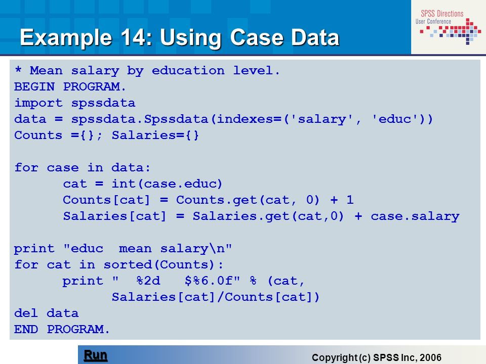 * Mean salary by education level. BEGIN PROGRAM. import spssdata data = spssdata.Spssdata(indexes=('salary', 'educ')) Counts ={}; Salaries={} for case