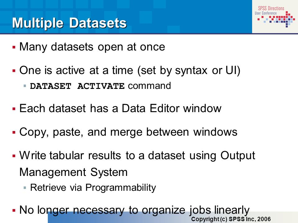 Many datasets open at once One is active at a time (set by syntax or UI) DATASET ACTIVATE command Each dataset has a Data Editor window Copy, paste, a