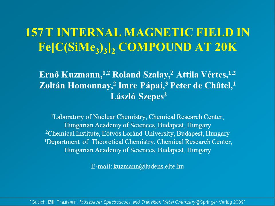 157 T INTERNAL MAGNETIC FIELD IN Fe[C(SiMe 3 ) 3 ] 2 COMPOUND AT 20K Ernő Kuzmann, 1,2 Roland Szalay, 2 Attila Vértes, 1,2 Zoltán Homonnay, 2 Imre Pápai, 3 Peter de Châtel, 1 László Szepes 2 1 Laboratory of Nuclear Chemistry, Chemical Research Center, Hungarian Academy of Sciences, Budapest, Hungary 2 Chemical Institute, Eötvös Loránd University, Budapest, Hungary 1 Department of Theoretical Chemistry, Chemical Research Center, Hungarian Academy of Sciences, Budapest, Hungary