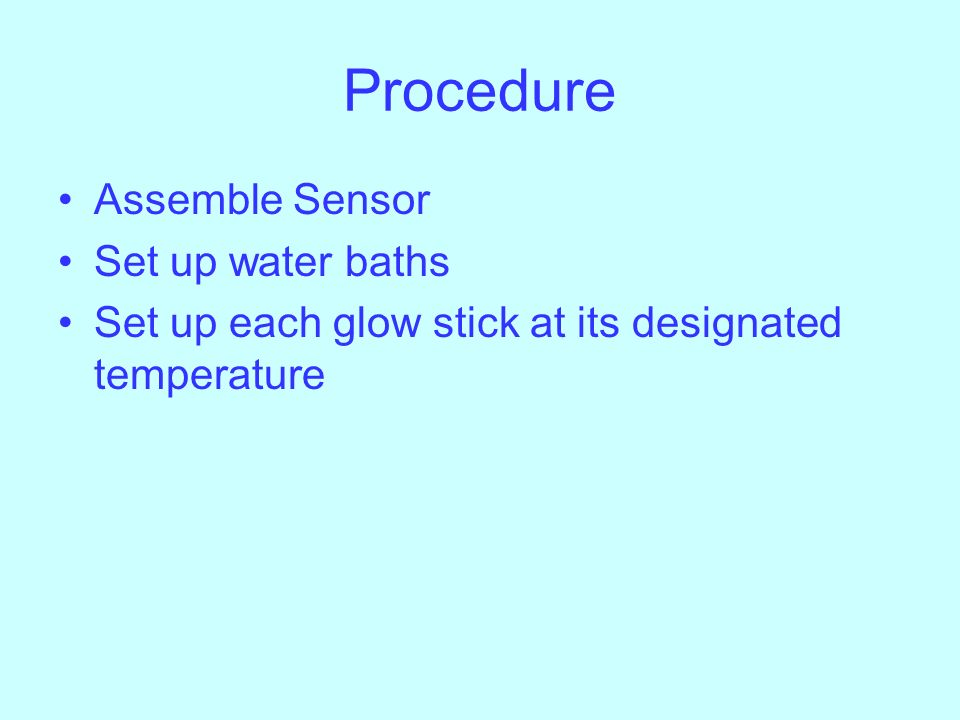 Procedure Assemble Sensor Set up water baths Set up each glow stick at its designated temperature