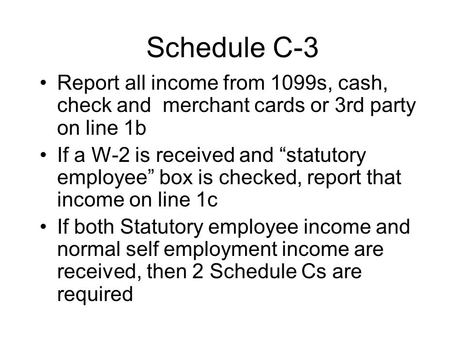 Schedule C-3 Report all income from 1099s, cash, check and merchant cards or 3rd party on line 1b If a W-2 is received and statutory employee box is c