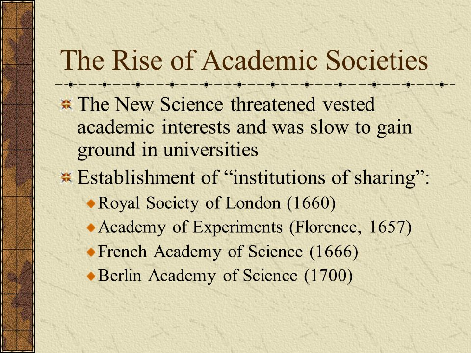 The Rise of Academic Societies The New Science threatened vested academic interests and was slow to gain ground in universities Establishment of insti