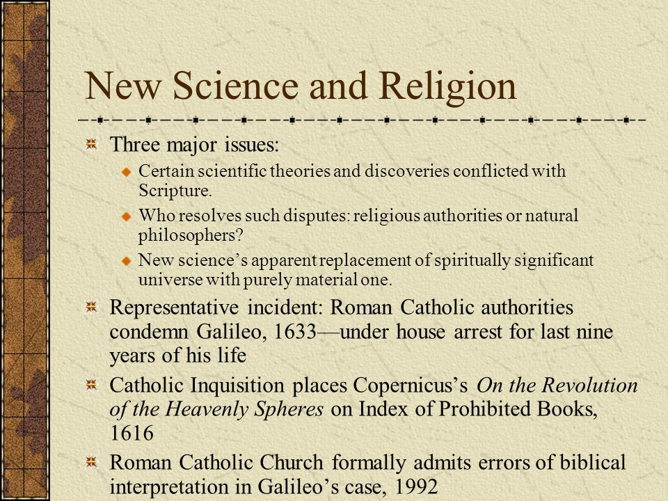 New Science and Religion Three major issues: Certain scientific theories and discoveries conflicted with Scripture. Who resolves such disputes: religi