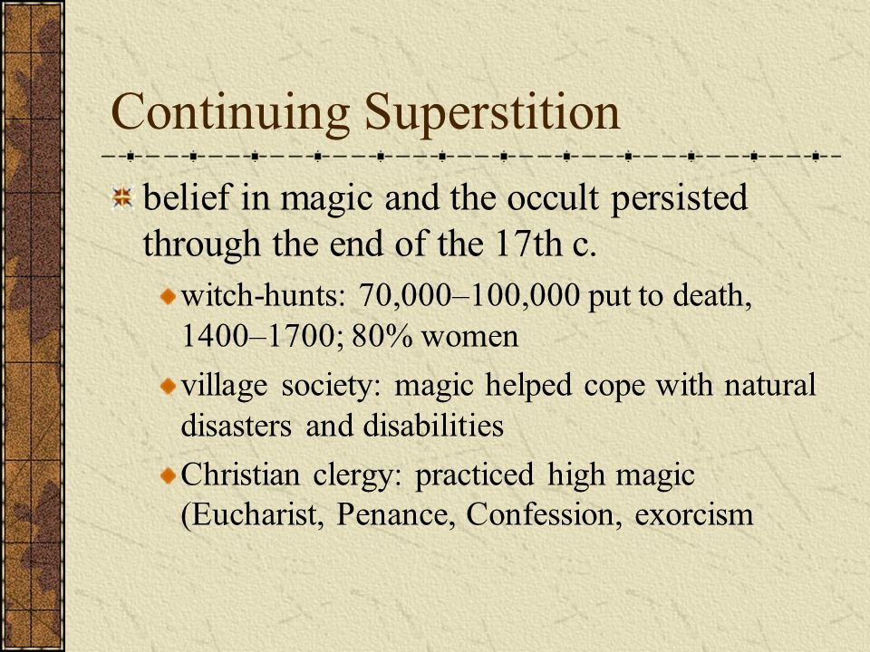Continuing Superstition belief in magic and the occult persisted through the end of the 17th c. witch-hunts: 70,000–100,000 put to death, 1400–1700; 8