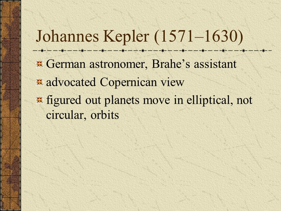 Johannes Kepler (1571–1630) German astronomer, Brahes assistant advocated Copernican view figured out planets move in elliptical, not circular, orbits