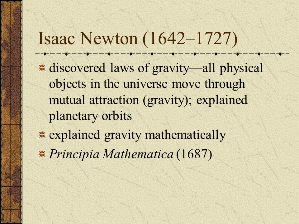 Isaac Newton (1642–1727) discovered laws of gravityall physical objects in the universe move through mutual attraction (gravity); explained planetary
