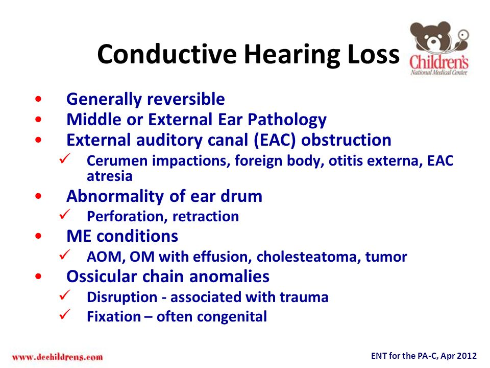 ENT for the PA-C, Apr 2012 Conductive Hearing Loss Generally reversible Middle or External Ear Pathology External auditory canal (EAC) obstruction Cer