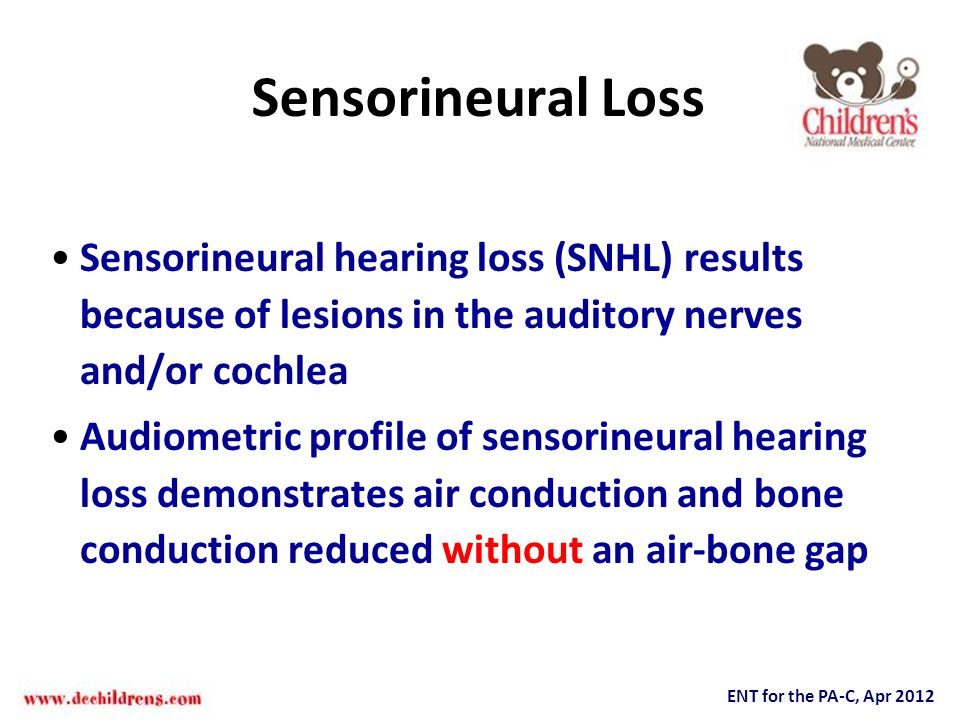 ENT for the PA-C, Apr 2012 Sensorineural Loss Sensorineural hearing loss (SNHL) results because of lesions in the auditory nerves and/or cochlea Audio
