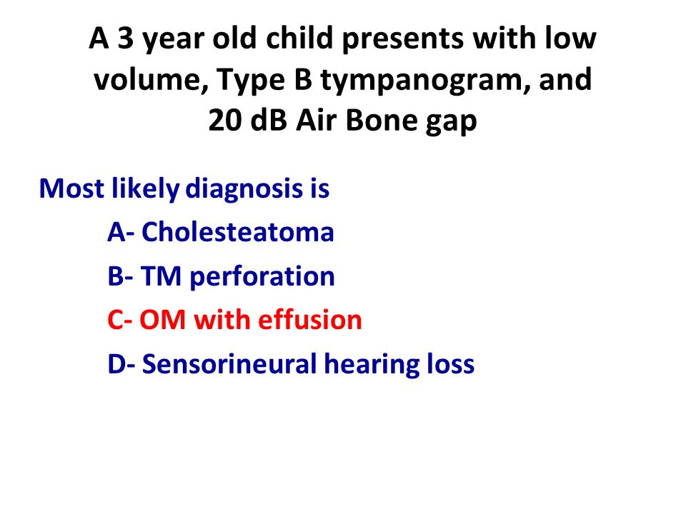 A 3 year old child presents with low volume, Type B tympanogram, and 20 dB Air Bone gap Most likely diagnosis is A- Cholesteatoma B- TM perforation C-
