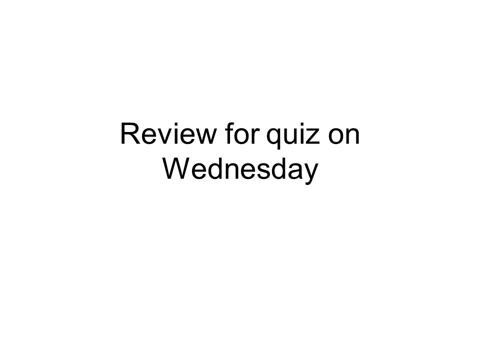 Review for quiz on Wednesday