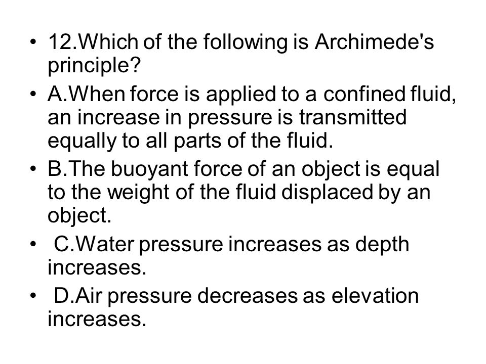 12.Which of the following is Archimede's principle? A.When force is applied to a confined fluid, an increase in pressure is transmitted equally to all