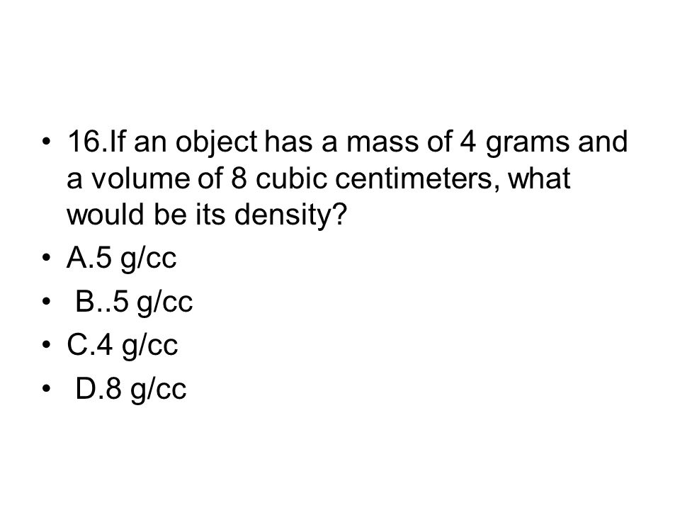 16.If an object has a mass of 4 grams and a volume of 8 cubic centimeters, what would be its density? A.5 g/cc B..5 g/cc C.4 g/cc D.8 g/cc