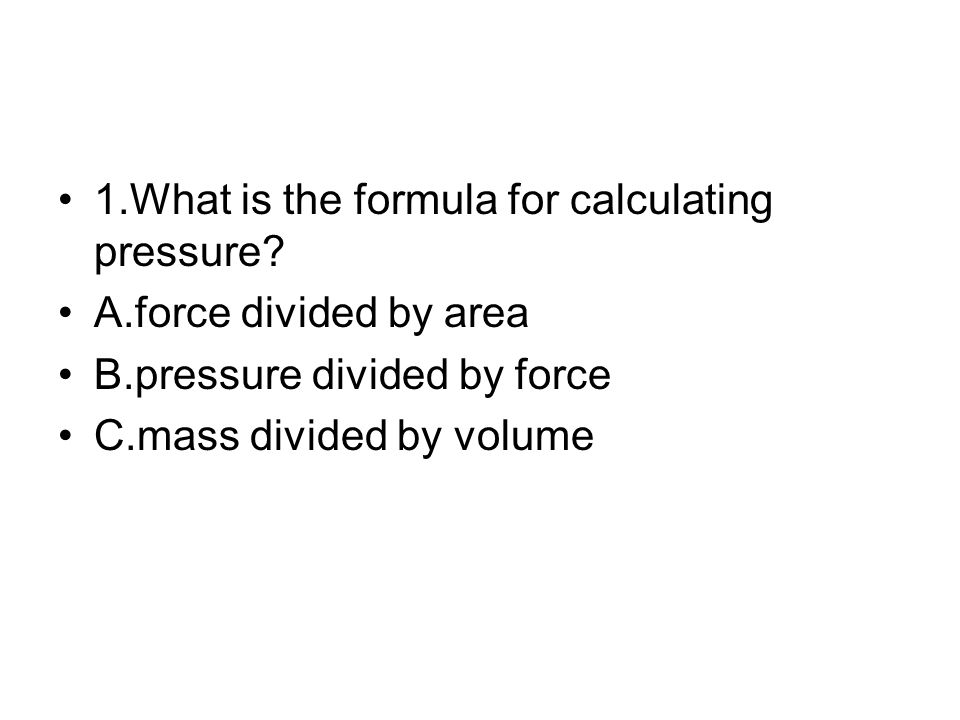 1.What is the formula for calculating pressure? A.force divided by area B.pressure divided by force C.mass divided by volume