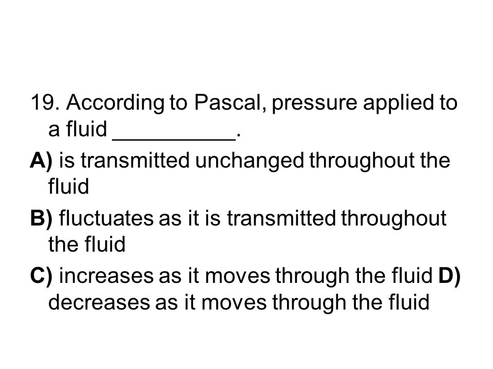 19. According to Pascal, pressure applied to a fluid __________. A) is transmitted unchanged throughout the fluid B) fluctuates as it is transmitted t