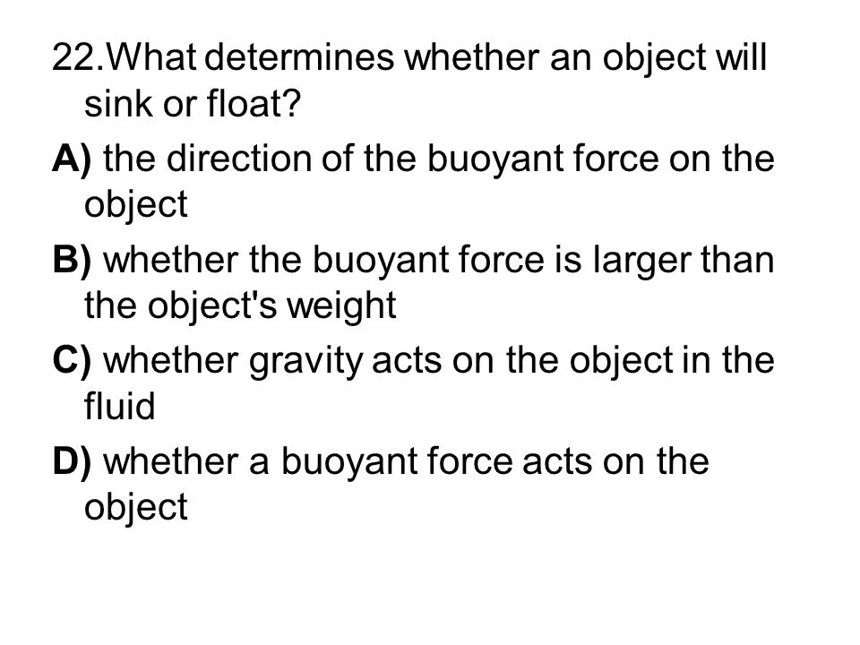 22.What determines whether an object will sink or float? A) the direction of the buoyant force on the object B) whether the buoyant force is larger th