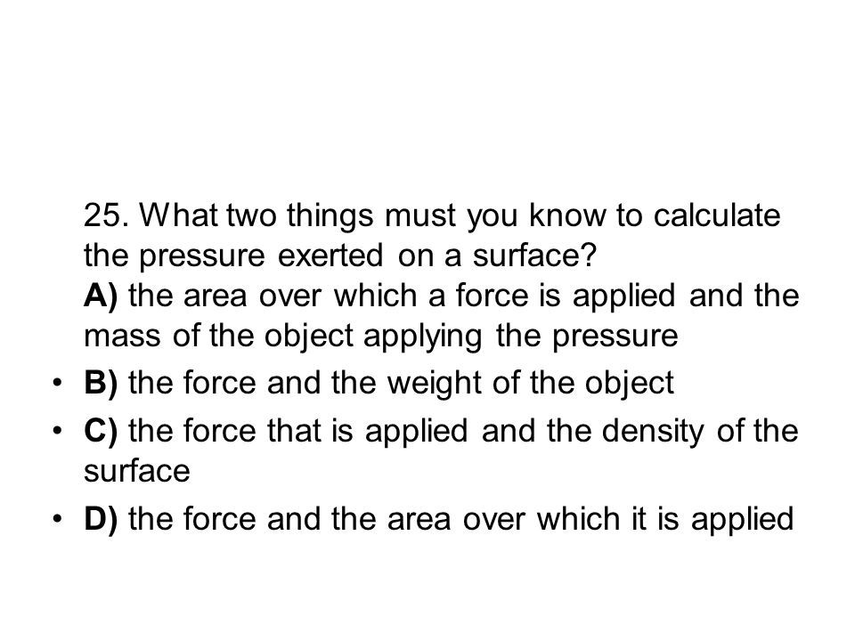 25. What two things must you know to calculate the pressure exerted on a surface? A) the area over which a force is applied and the mass of the object
