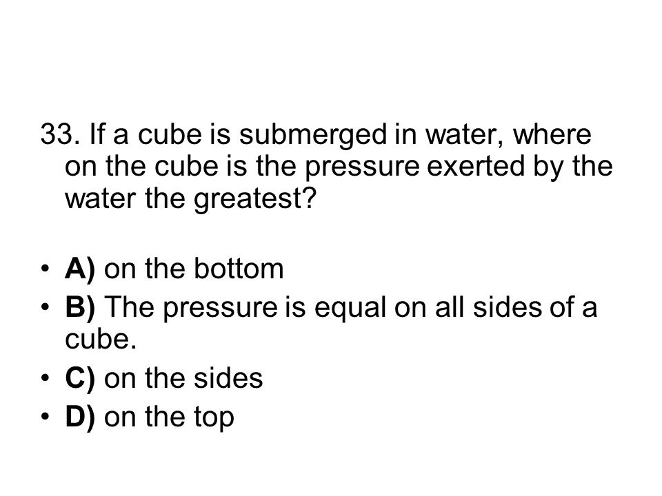 33. If a cube is submerged in water, where on the cube is the pressure exerted by the water the greatest? A) on the bottom B) The pressure is equal on