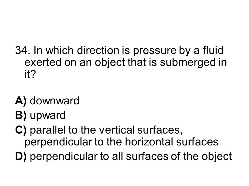 34. In which direction is pressure by a fluid exerted on an object that is submerged in it? A) downward B) upward C) parallel to the vertical surfaces