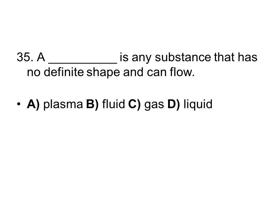 35. A __________ is any substance that has no definite shape and can flow. A) plasma B) fluid C) gas D) liquid